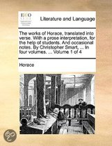 The Works of Horace, Translated Into Verse. with a Prose Interpretation, for the Help of Students. and Occasional Notes. by Christopher Smart, ... in Four Volumes. ... Volume 1 of 4