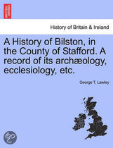 A History of Bilston, in the County of Stafford. a Record of Its Archaeology, Ecclesiology, Etc.