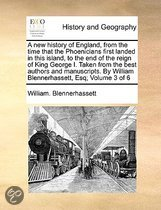A New History of England, from the Time That the Phoenicians First Landed in This Island, to the End of the Reign of King George I. Taken from the Best Authors and Manuscripts. by William Blennerhassett, Esq; Volume 3 of 6