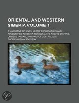 Oriental and Western Siberia; A Narrative of Seven Years' Explorations and Adventures in Siberia, Mongolia the Kirghis Steppes, Chinese Tartary, and Part of Central Asia Volume 1