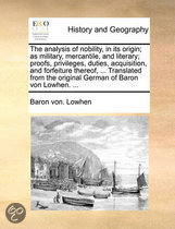 The Analysis of Nobility, in Its Origin; As Military, Mercantile, and Literary; Proofs, Privileges, Duties, Acquisition, and Forfeiture Thereof, ... Translated from the Original German of Baron Von Lowhen. ...