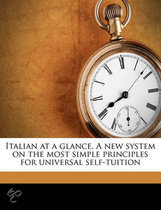 Italian at a Glance. a New System on the Most Simple Principles for Universal Self-Tuition
