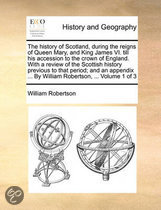 The History of Scotland, During the Reigns of Queen Mary, and King James VI. Till His Accession to the Crown of England. with a Review of the Scottish History Previous to That Period; And an Appendix ... by William Robertson, ... Volume 1 of 3