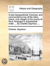 A New Topographical, Historical, and Commercial Survey of the Cities, Towns, and Villages of the County of Kent. Arranged in Alphabetical Order. ... by Charles Seymour, ...