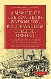 A Memoir of the Rev. Henry Watson Fox, B.A. of Wadham College, Oxford