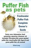 Puffer Fish as Pets. Freshwater Puffer Fish Facts, Care, Information, Food, Poisoning, Aquarium, Diseases, All Included. The Must Have Guide for All Puffer Fish Owners.