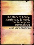 The Story of Carey, Marshman, & Ward, the Serampore Missionaries