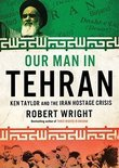 Our Man in Tehran: The True Story Behind the Secret Mission to Save Six Americans During the Iran Hostage Crisis and the Foreign Ambassad