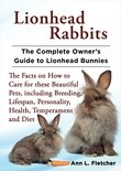 Lionhead Rabbits, The Complete Owner's Guide to Lionhead Bunnies, The Facts on How to Care for these Beautiful Pets, including Breeding, Lifespan, Personality, Health, Temperament and Diet