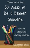 Fifty Ways to Be a Better Student: Tips for College and University Students