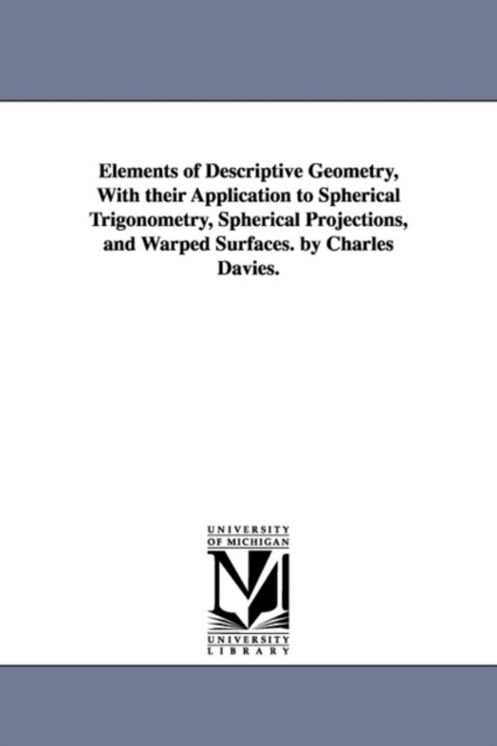 Elements of Descriptive Geometry, with Their Application to Spherical Trigonometry, Spherical Projections, and Warped Surfaces. by Charles Davies.
