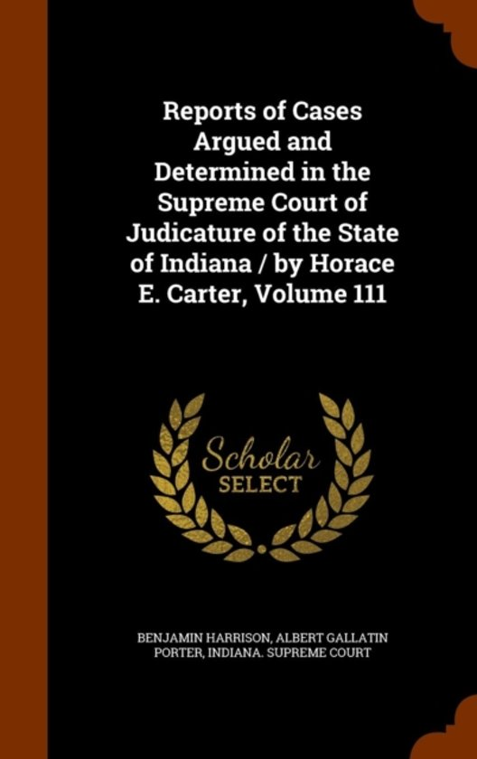 Reports of Cases Argued and Determined in the Supreme Court of Judicature of the State of Indiana / By Horace E. Carter, Volume 111
