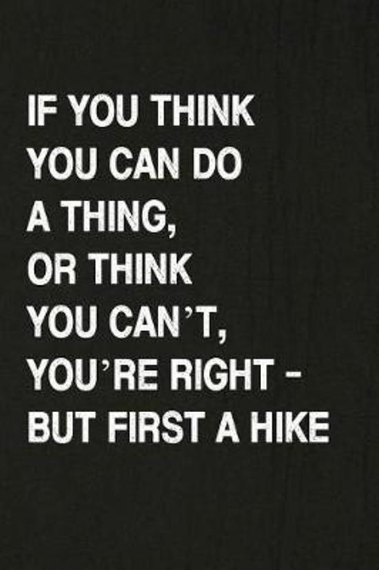 If You Think You Can Do a Thing, or Think You Can't, You're Right - But First a Hike