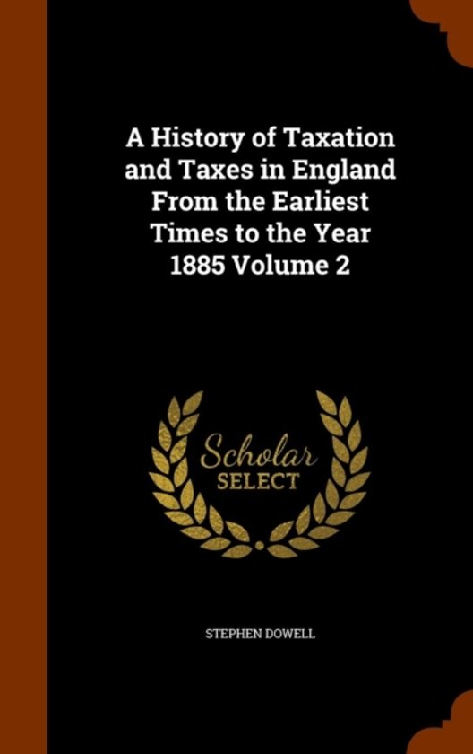 A History of Taxation and Taxes in England from the Earliest Times to the Year 1885 Volume 2