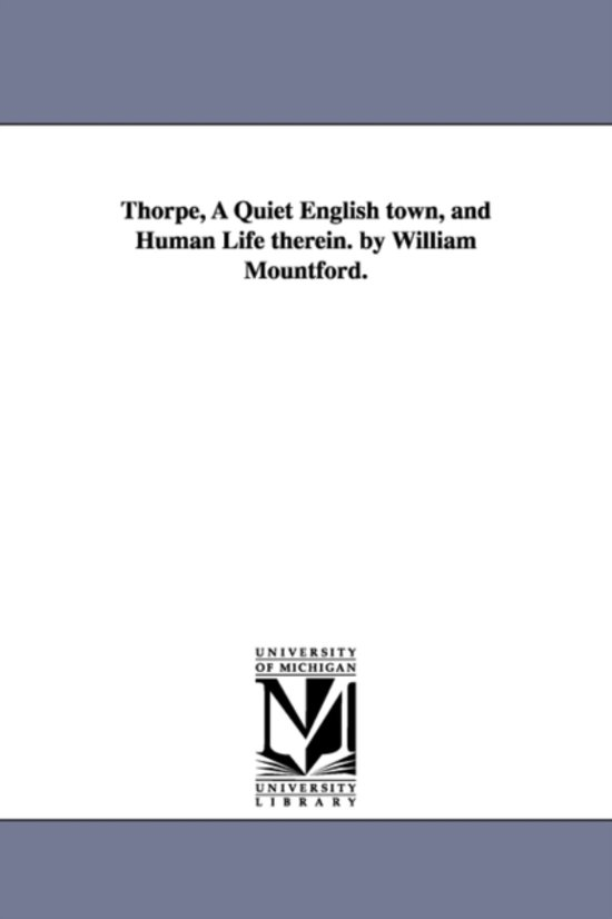 Thorpe, a Quiet English Town, and Human Life Therein. by William Mountford.