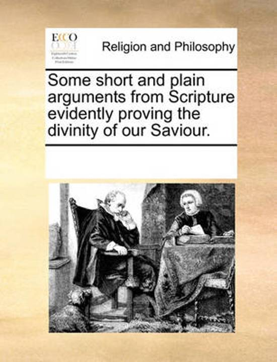 Some Short and Plain Arguments from Scripture Evidently Proving the Divinity of Our Saviour