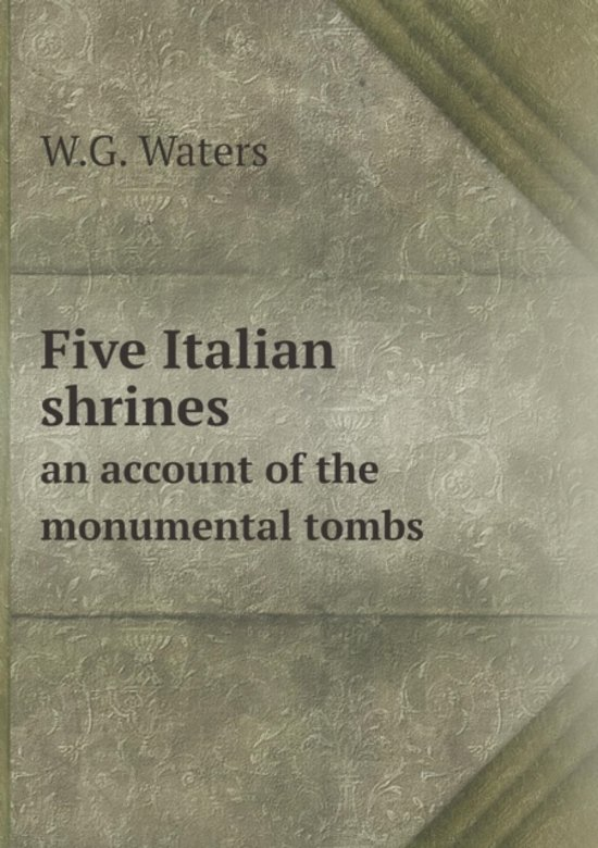 Five Italian Shrines an Account of the Monumental Tombs