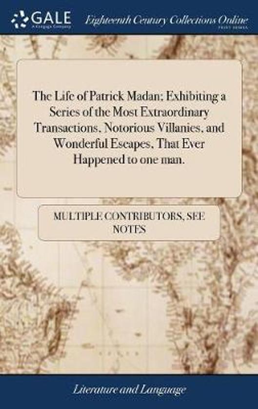 The Life of Patrick Madan; Exhibiting a Series of the Most Extraordinary Transactions, Notorious Villanies, and Wonderful Escapes, That Ever Happened to One Man.