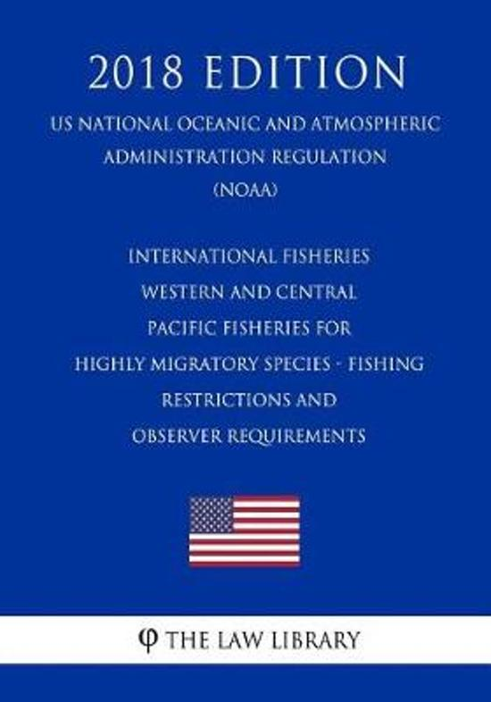 International Fisheries - Western and Central Pacific Fisheries for Highly Migratory Species - Fishing Restrictions and Observer Requirements (Us National Oceanic and Atmospheric Administration Regulation) (Noaa) (2018 Edition)