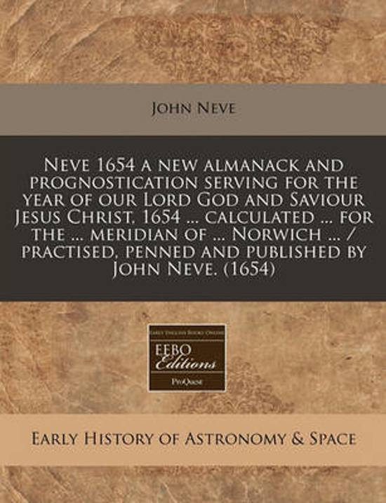 Neve 1654 a New Almanack and Prognostication Serving for the Year of Our Lord God and Saviour Jesus Christ, 1654 ... Calculated ... for the ... Meridian of ... Norwich ... / Practised, Penned and Published by John Neve. (1654)