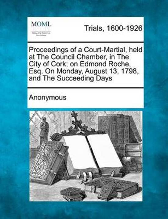 Proceedings of a Court-Martial, Held at the Council Chamber, in the City of Cork; On Edmond Roche, Esq. on Monday, August 13, 1798, and the Succeeding Days