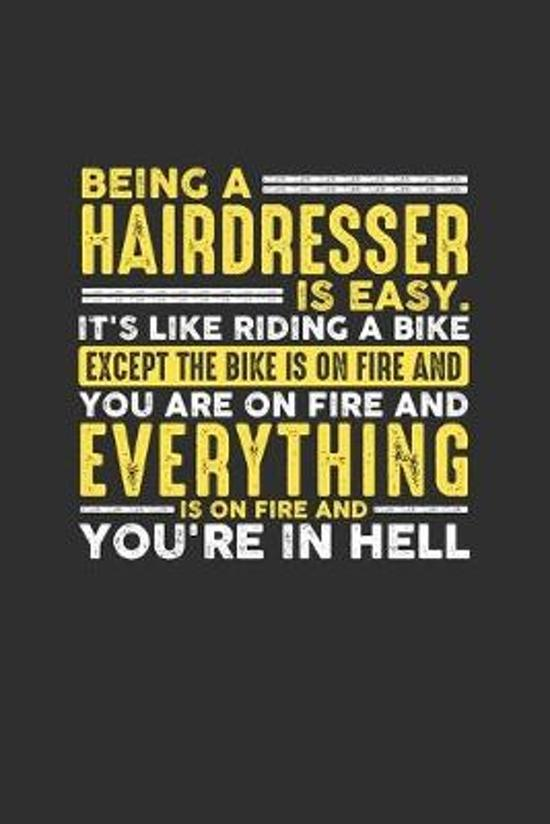 Being a Hairdresser is Easy. It's like riding a bike Except the bike is on fire and you are on fire and everything is on fire and you're in hell: Week