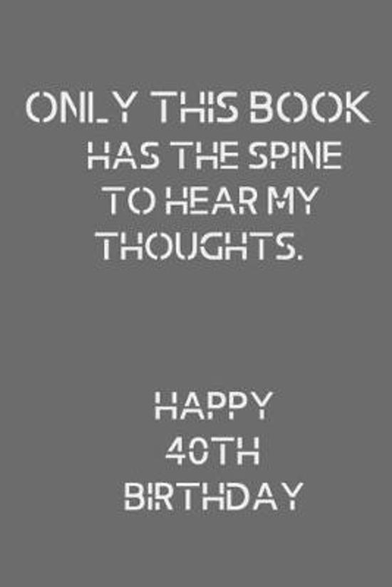 Only This Book Has The Spine To Hear My Thoughts. Happy 40th Birthday!: Only This Book! Happy 40th Birthday! Card Quote Journal / Notebook / Diary / G