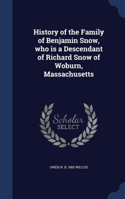 History of the Family of Benjamin Snow, Who Is a Descendant of Richard Snow of Woburn, Massachusetts