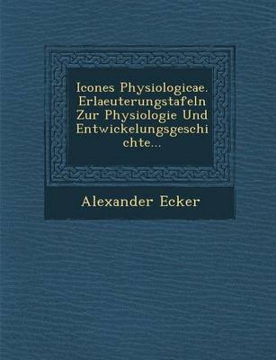Icones Physiologicae. Erlaeuterungstafeln Zur Physiologie Und Entwickelungsgeschichte...