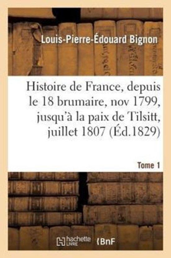 Afbeelding van Histoire de France, Depuis Le 18 Brumaire, Nov1799, Jusqu� La Paix de Tilsitt, Juillet 1807. T. 1