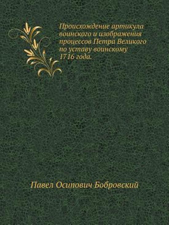 Proishozhdenie Artikula Voinskogo I Izobrazheniya Protsessov Petra Velikogo Po Ustavu Voinskomu 1716 Goda.