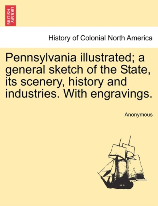 Pennsylvania Illustrated; A General Sketch of the State, Its Scenery, History and Industries. with Engravings.