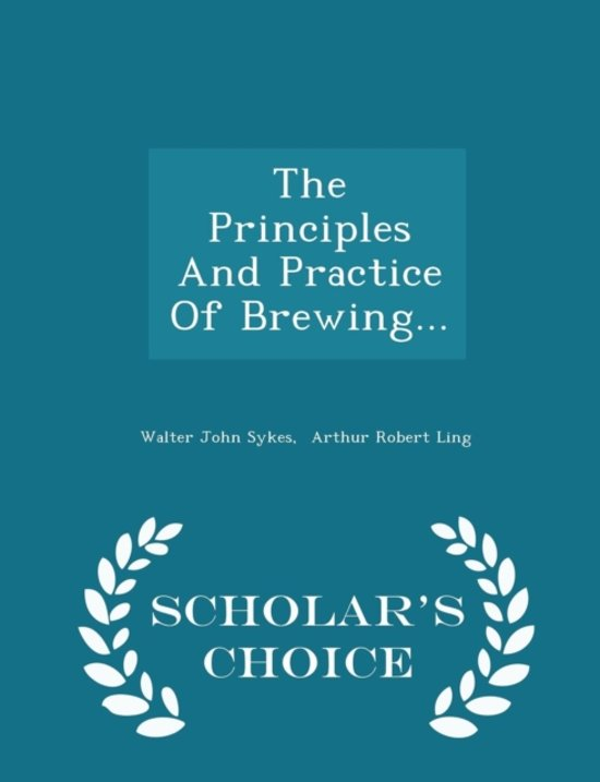 The Principles and Practice of Brewing... - Scholar's Choice Edition