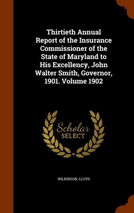 Thirtieth Annual Report of the Insurance Commissioner of the State of Maryland to His Excellency, John Walter Smith, Governor, 1901. Volume 1902