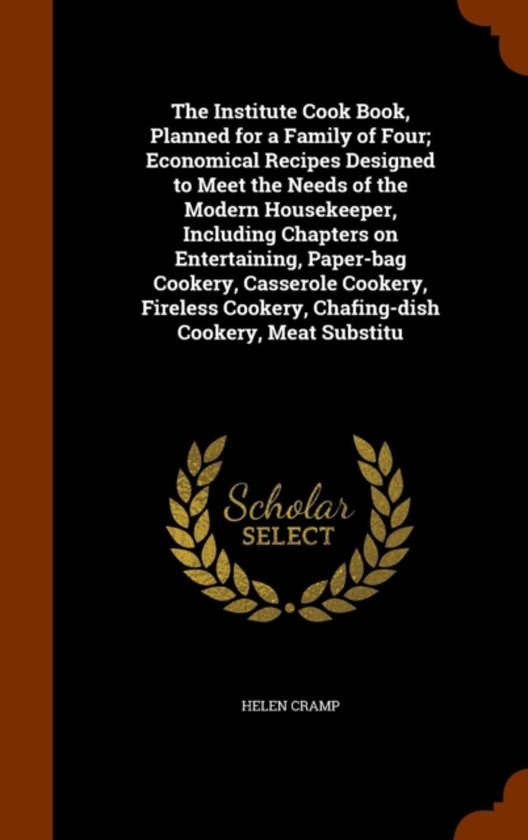 The Institute Cook Book, Planned for a Family of Four; Economical Recipes Designed to Meet the Needs of the Modern Housekeeper, Including Chapters on Entertaining, Paper-Bag Cookery, Casserole Cookery, Fireless Cookery, Chafing-Dish Cookery, Meat Substitu