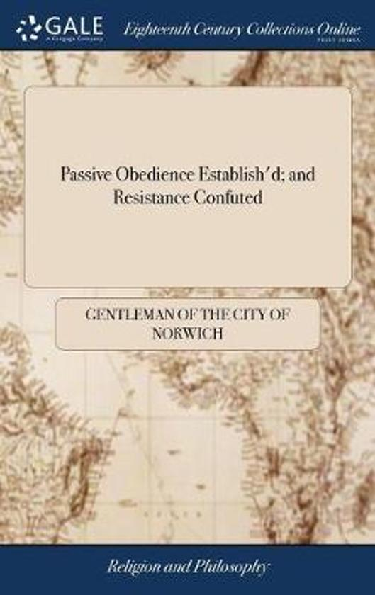 Passive Obedience Establish'd; And Resistance Confuted