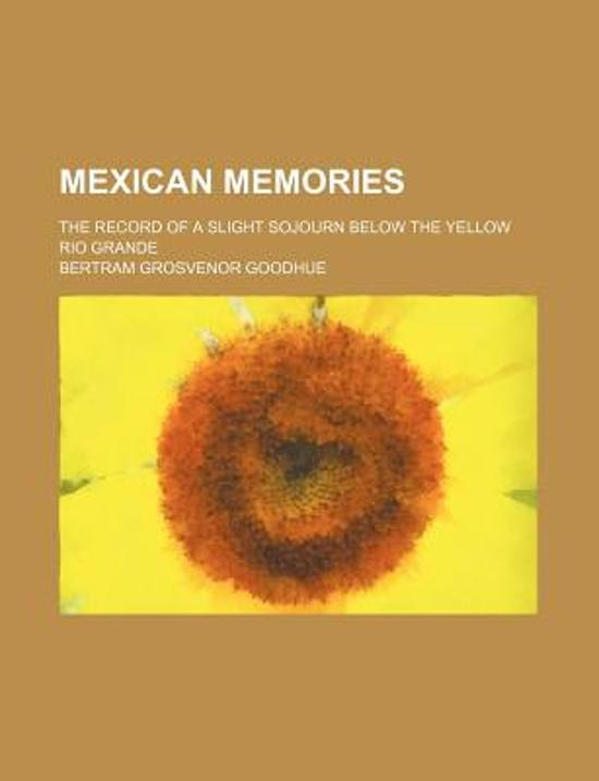 Mexican Memories; The Record of a Slight Sojourn Below the Yellow Rio Grande