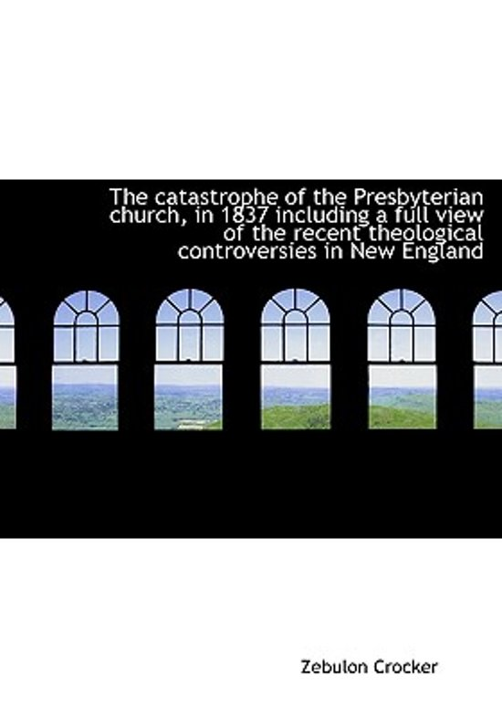 The Catastrophe of the Presbyterian Church, in 1837 Including a Full View of the Recent Theological
