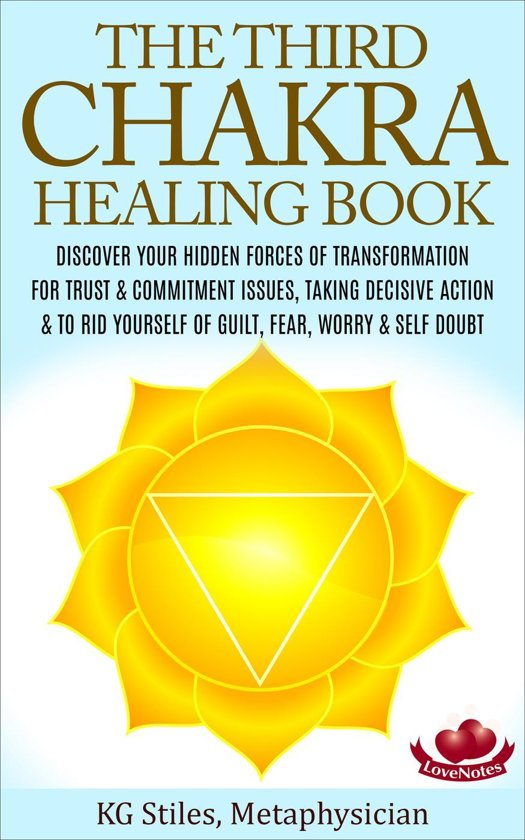 The Third Chakra Healing Book - Discover Your Hidden Forces of Transformation For Trust & Commitment Issues, Taking Decisive Action & To Rid Yourself of Guilt, Fear, Worry & Self Doubt