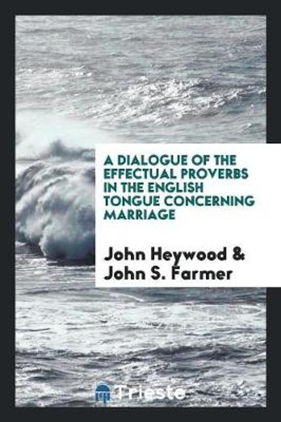 A Dialogue of the Effectual Proverbs in the English Tongue Concerning Marriage by John Heywood; Ed. by John S. Farmer
