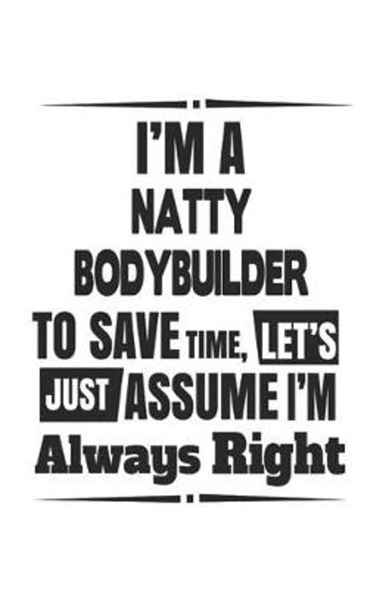 I'm A Natty Bodybuilder To Save Time, Let's Just Assume I'm Always Right
