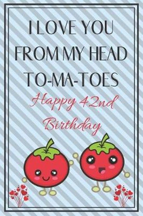 I Love You From My Head To-Ma-Toes Happy 42nd Birthday