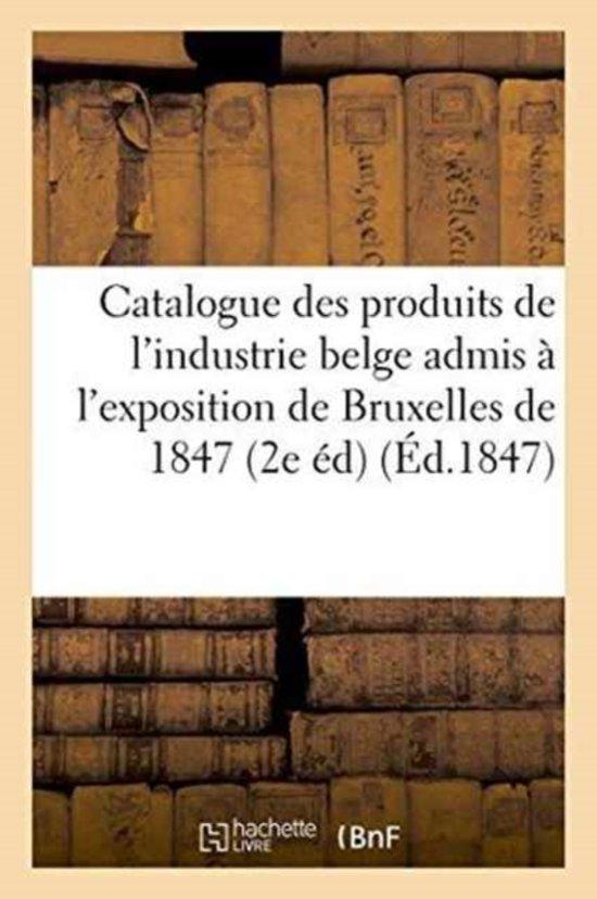 Catalogue Des Produits de l'Industrie Belge Admis � l'Exposition de Bruxelles de 1847 2e �dition
