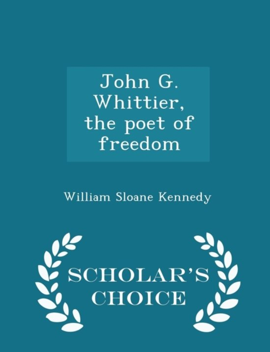 John G. Whittier, the Poet of Freedom - Scholar's Choice Edition