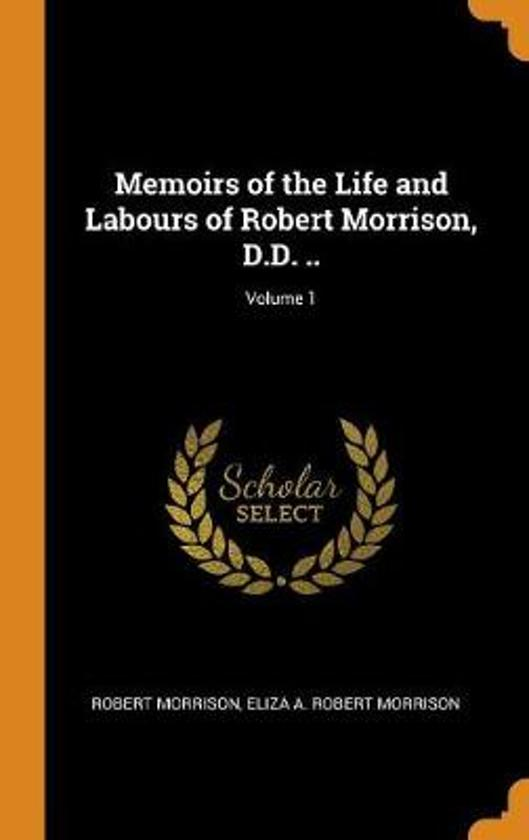 Memoirs of the Life and Labours of Robert Morrison, D.D. ..; Volume 1