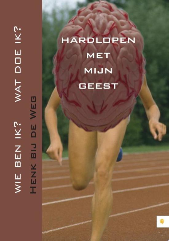 Cover van het boek 'Hardlopen Met Mijn Geest. Wie Ben Ik? Wat Doe Ik?' van Henk bij de Weg