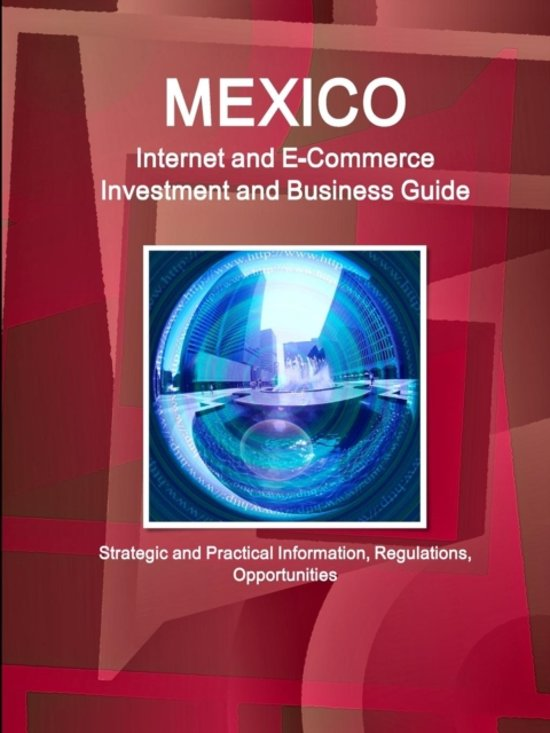 Mexico Internet and E-Commerce Investment and Business Guide - Strategic and Practical Information, Regulations, Opportunities