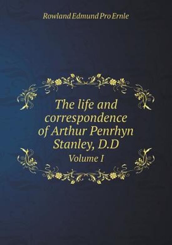 The Life and Correspondence of Arthur Penrhyn Stanley, D.D Volume I