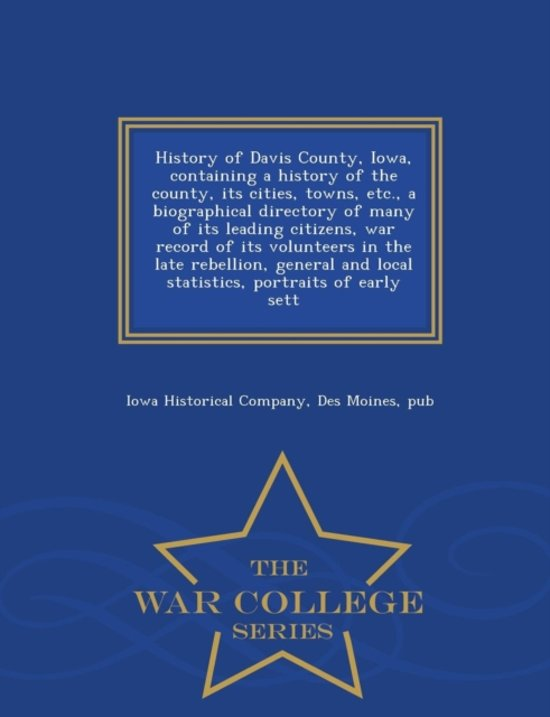 History of Davis County, Iowa, Containing a History of the County, Its Cities, Towns, Etc., a Biographical Directory of Many of Its Leading Citizens, War Record of Its Volunteers in the Late Rebellion, General and Local Statistics, Portraits of Early Sett