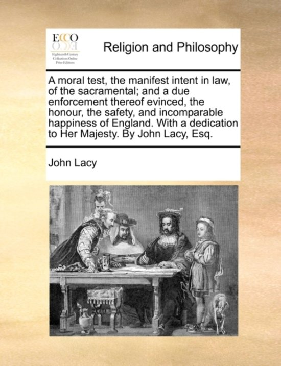 A Moral Test, the Manifest Intent in Law, of the Sacramental; And a Due Enforcement Thereof Evinced, the Honour, the Safety, and Incomparable Happiness of England. with a Dedication to Her Majesty. by John Lacy, Esq